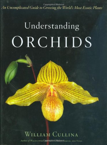 Understanding Orchids: An Uncomplicated Guide to Growing the World's Most Exotic Plants